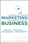Improve Your Marketing to Grow Your Business: Insights and Innovation That Drive Business and Brand Growth, 1/e/e