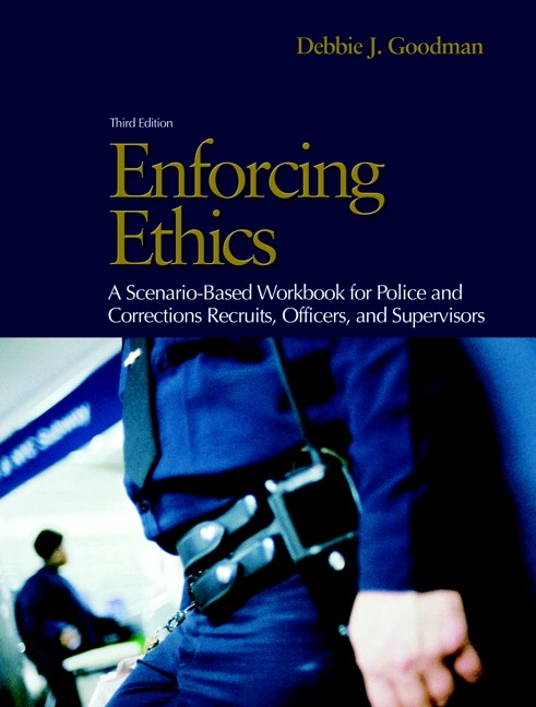 Enforcing Ethics: A Scenario-Based Workbook for Police and Corrections Recruits and Officers (3rd Edition) Debbie J. Goodman