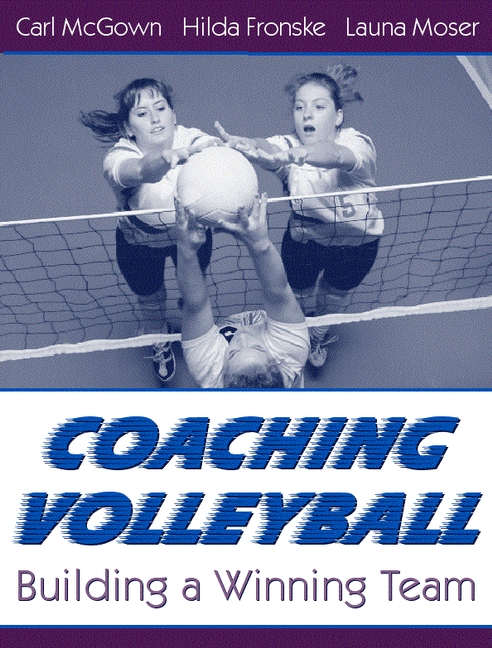 Coaching Volleyball: Building a Winning Team Carl McGown, Hilda A. Fronske Ed.D. and Launa Moser